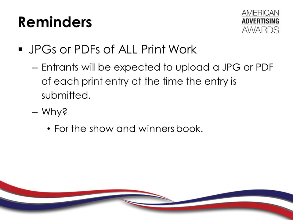 Reminders  JPGs or PDFs of ALL Print Work – Entrants will be expected to upload a JPG or PDF of each print entry at the time the entry is submitted.