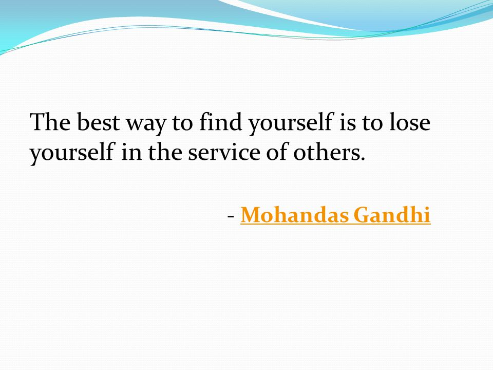 The best way to find yourself is to lose yourself in the service of others. - Mohandas GandhiMohandas Gandhi