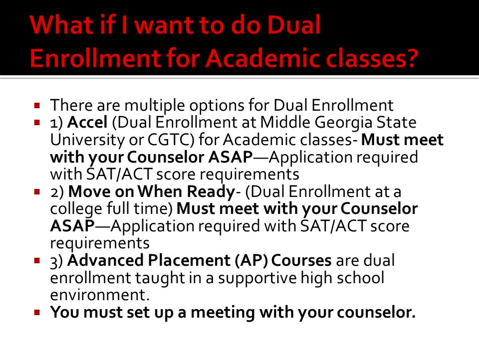  There are multiple options for Dual Enrollment  1) Accel (Dual Enrollment at Middle Georgia State University or CGTC) for Academic classes- Must meet with your Counselor ASAP—Application required with SAT/ACT score requirements  2) Move on When Ready- (Dual Enrollment at a college full time) Must meet with your Counselor ASAP—Application required with SAT/ACT score requirements  3) Advanced Placement (AP) Courses are dual enrollment taught in a supportive high school environment.