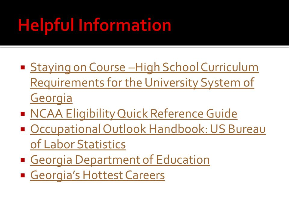  Staying on Course –High School Curriculum Requirements for the University System of Georgia Staying on Course –High School Curriculum Requirements for the University System of Georgia  NCAA Eligibility Quick Reference Guide NCAA Eligibility Quick Reference Guide  Occupational Outlook Handbook: US Bureau of Labor Statistics Occupational Outlook Handbook: US Bureau of Labor Statistics  Georgia Department of Education Georgia Department of Education  Georgia's Hottest Careers Georgia's Hottest Careers