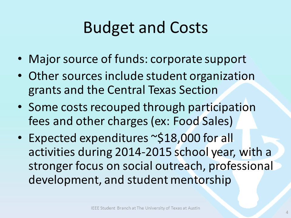 Budget and Costs Major source of funds: corporate support Other sources include student organization grants and the Central Texas Section Some costs recouped through participation fees and other charges (ex: Food Sales) Expected expenditures ~$18,000 for all activities during 2014-2015 school year, with a stronger focus on social outreach, professional development, and student mentorship IEEE Student Branch at The University of Texas at Austin 4