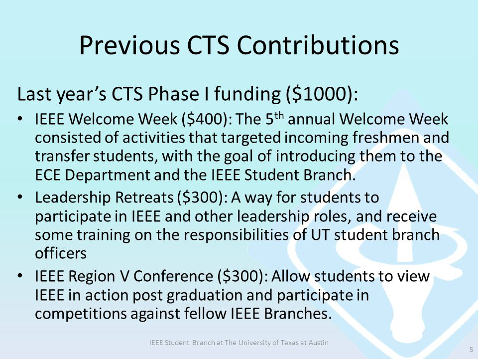 Previous CTS Contributions Last year's CTS Phase I funding ($1000): IEEE Welcome Week ($400): The 5 th annual Welcome Week consisted of activities that targeted incoming freshmen and transfer students, with the goal of introducing them to the ECE Department and the IEEE Student Branch.