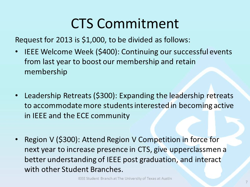 CTS Commitment Request for 2013 is $1,000, to be divided as follows: IEEE Welcome Week ($400): Continuing our successful events from last year to boost our membership and retain membership Leadership Retreats ($300): Expanding the leadership retreats to accommodate more students interested in becoming active in IEEE and the ECE community Region V ($300): Attend Region V Competition in force for next year to increase presence in CTS, give upperclassmen a better understanding of IEEE post graduation, and interact with other Student Branches.