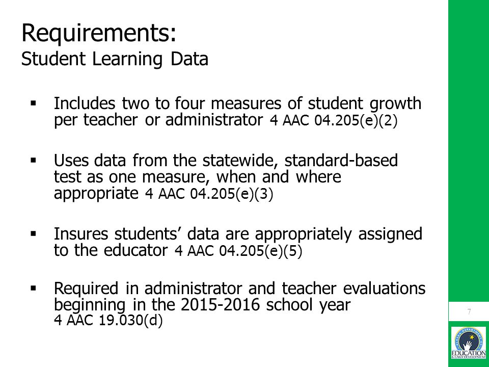 Requirements: Student Learning Data  Includes two to four measures of student growth per teacher or administrator 4 AAC 04.205(e)(2)  Uses data from the statewide, standard-based test as one measure, when and where appropriate 4 AAC 04.205(e)(3)  Insures students' data are appropriately assigned to the educator 4 AAC 04.205(e)(5)  Required in administrator and teacher evaluations beginning in the 2015-2016 school year 4 AAC 19.030(d) 7