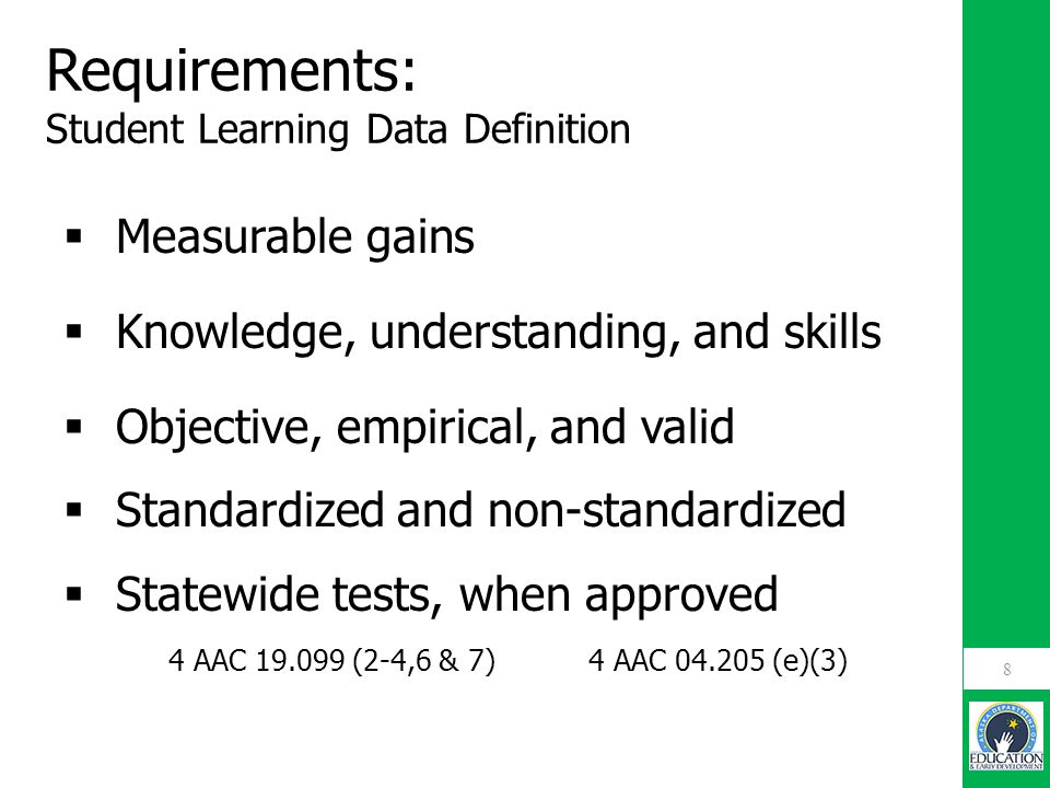 Requirements: Student Learning Data Definition  Measurable gains  Knowledge, understanding, and skills  Objective, empirical, and valid  Standardi