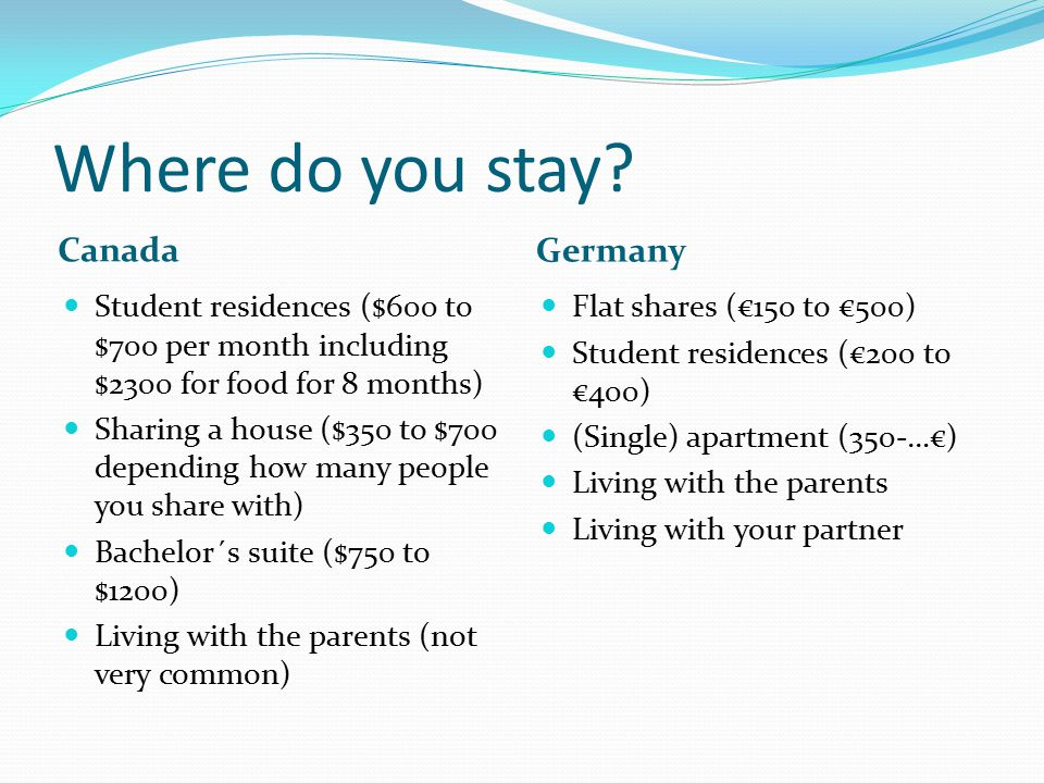 Where do you stay? Canada Germany Student residences ($600 to $700 per month including $2300 for food for 8 months) Sharing a house ($350 to $700 depe