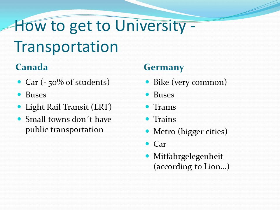 How to get to University - Transportation Canada Germany Car (~50% of students) Buses Light Rail Transit (LRT) Small towns don´t have public transport