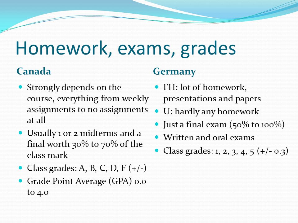 Homework, exams, grades Canada Germany Strongly depends on the course, everything from weekly assignments to no assignments at all Usually 1 or 2 midt