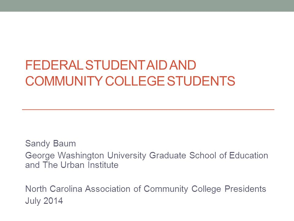 FEDERAL STUDENT AID AND COMMUNITY COLLEGE STUDENTS Sandy Baum George Washington University Graduate School of Education and The Urban Institute North Carolina Association of Community College Presidents July 2014