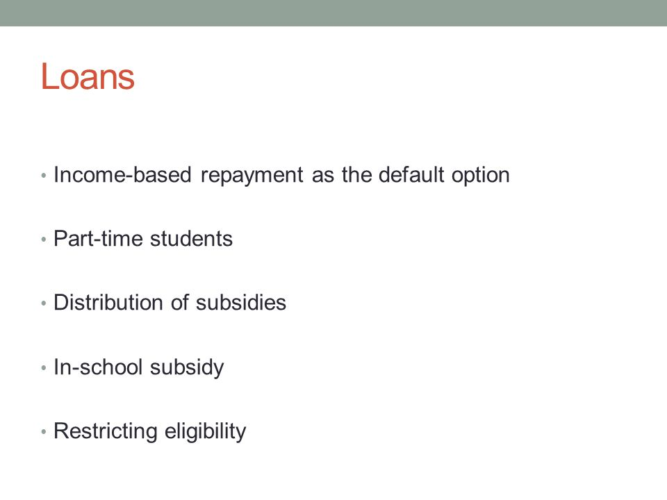Loans Income-based repayment as the default option Part-time students Distribution of subsidies In-school subsidy Restricting eligibility