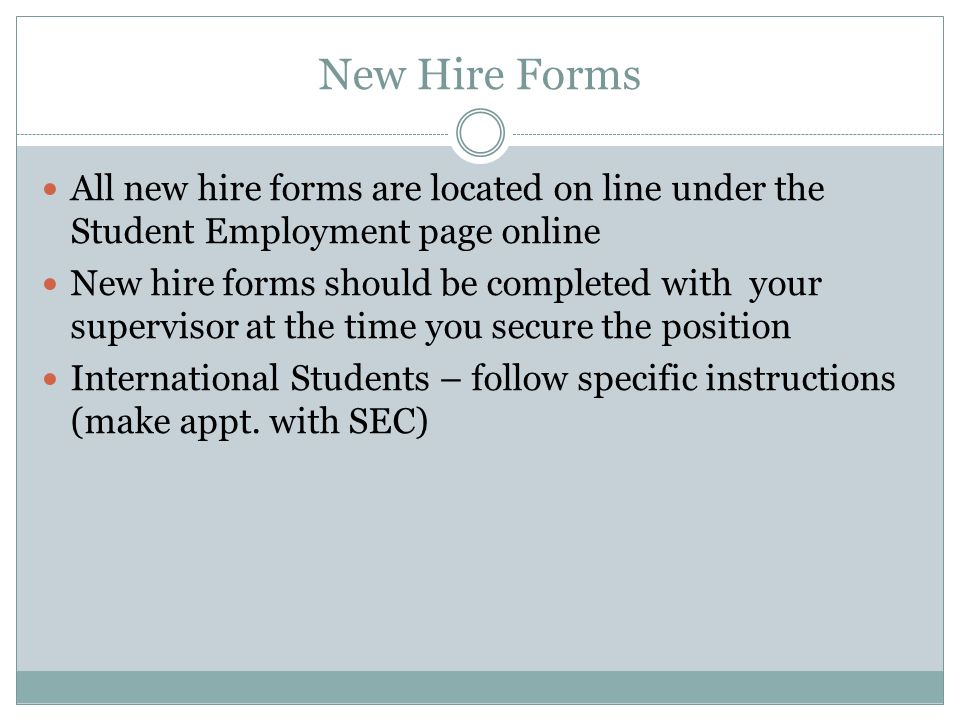 New Hire Forms All new hire forms are located on line under the Student Employment page online New hire forms should be completed with your supervisor at the time you secure the position International Students – follow specific instructions (make appt.