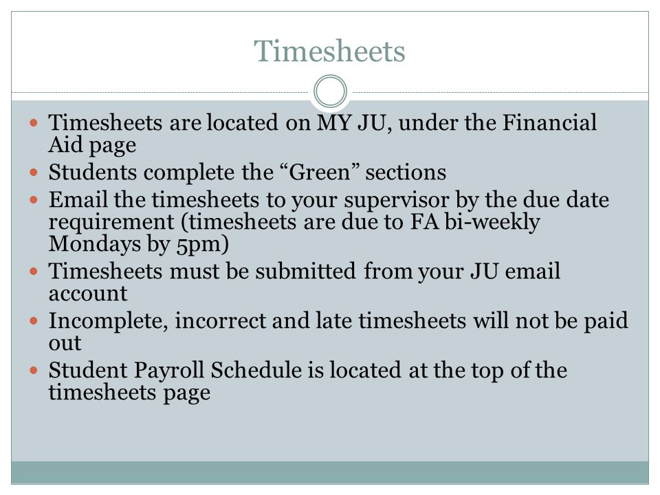 Timesheets Timesheets are located on MY JU, under the Financial Aid page Students complete the Green sections Email the timesheets to your supervisor by the due date requirement (timesheets are due to FA bi-weekly Mondays by 5pm) Timesheets must be submitted from your JU email account Incomplete, incorrect and late timesheets will not be paid out Student Payroll Schedule is located at the top of the timesheets page