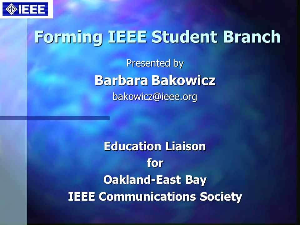 Forming IEEE Student Branch Presented by Barbara Bakowicz bakowicz@ieee.org Education Liaison for Oakland-East Bay IEEE Communications Society