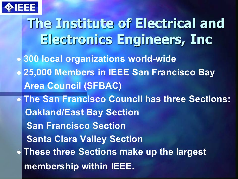 The Institute of Electrical and Electronics Engineers, Inc 300 local organizations world-wide 25,000 Members in IEEE San Francisco Bay Area Council (SFBAC) The San Francisco Council has three Sections: Oakland/East Bay Section San Francisco Section Santa Clara Valley Section These three Sections make up the largest membership within IEEE.