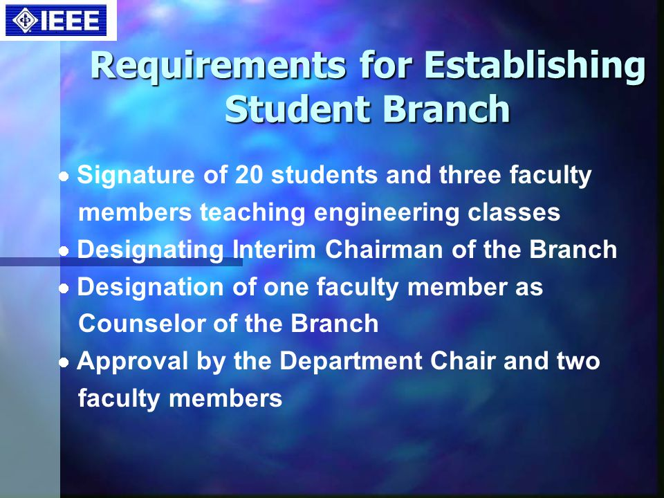 Requirements for Establishing Student Branch Signature of 20 students and three faculty members teaching engineering classes Designating Interim Chairman of the Branch Designation of one faculty member as Counselor of the Branch Approval by the Department Chair and two faculty members