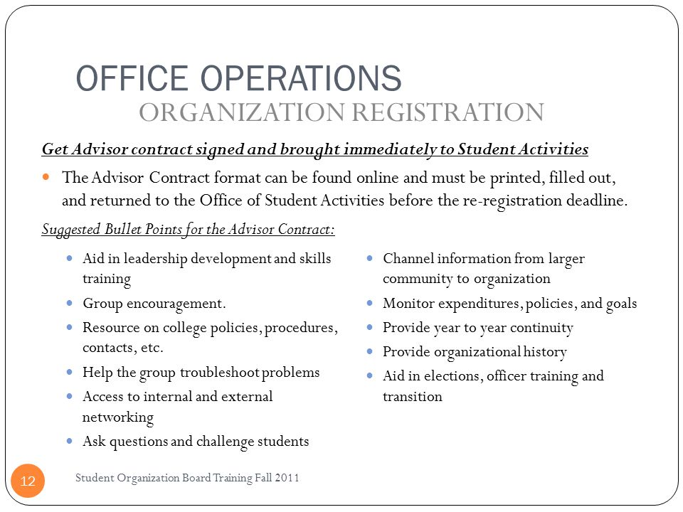 OFFICE OPERATIONS Student Organization Board Training Fall 2011 12 Get Advisor contract signed and brought immediately to Student Activities The Advisor Contract format can be found online and must be printed, filled out, and returned to the Office of Student Activities before the re-registration deadline.