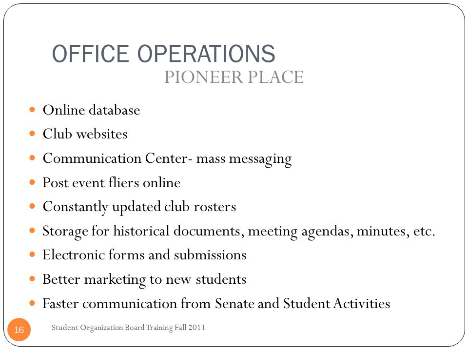 OFFICE OPERATIONS Student Organization Board Training Fall 2011 16 Online database Club websites Communication Center- mass messaging Post event fliers online Constantly updated club rosters Storage for historical documents, meeting agendas, minutes, etc.