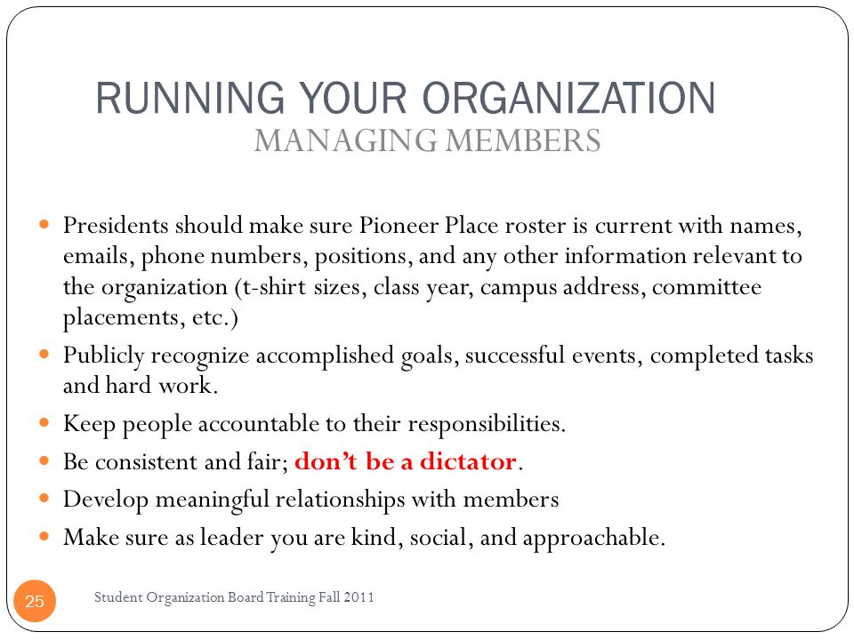 RUNNING YOUR ORGANIZATION Student Organization Board Training Fall 2011 25 Presidents should make sure Pioneer Place roster is current with names, emails, phone numbers, positions, and any other information relevant to the organization (t-shirt sizes, class year, campus address, committee placements, etc.) Publicly recognize accomplished goals, successful events, completed tasks and hard work.
