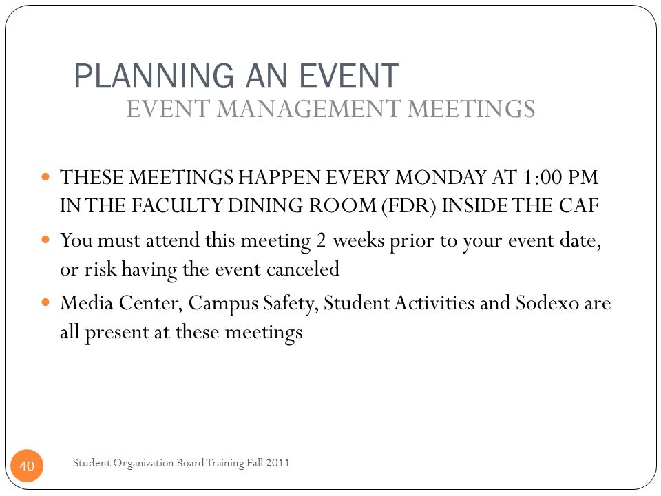 PLANNING AN EVENT Student Organization Board Training Fall 2011 40 THESE MEETINGS HAPPEN EVERY MONDAY AT 1:00 PM IN THE FACULTY DINING ROOM (FDR) INSIDE THE CAF You must attend this meeting 2 weeks prior to your event date, or risk having the event canceled Media Center, Campus Safety, Student Activities and Sodexo are all present at these meetings EVENT MANAGEMENT MEETINGS