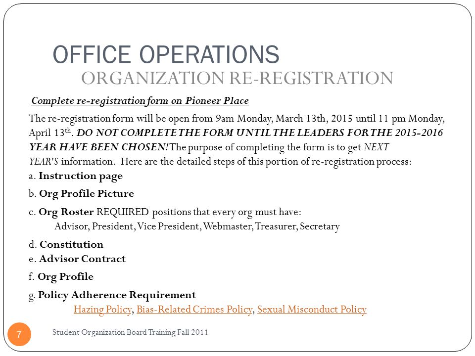OFFICE OPERATIONS Student Organization Board Training Fall 2011 7 Complete re-registration form on Pioneer Place The re-registration form will be open from 9am Monday, March 13th, 2015 until 11 pm Monday, April 13 th.
