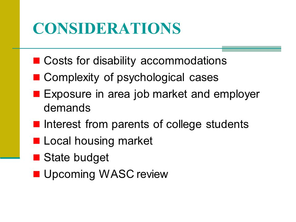 CONSIDERATIONS Costs for disability accommodations Complexity of psychological cases Exposure in area job market and employer demands Interest from parents of college students Local housing market State budget Upcoming WASC review