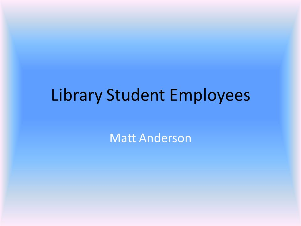 Library Student Assistants  Make it possible to be open at odd hours  Can do routine work, freeing librarians to do more complex tasks  Can work brief shifts  Bring valuable, hard-to-find skills (like foreign languages or technical skills)  Are not replacements for full-time people