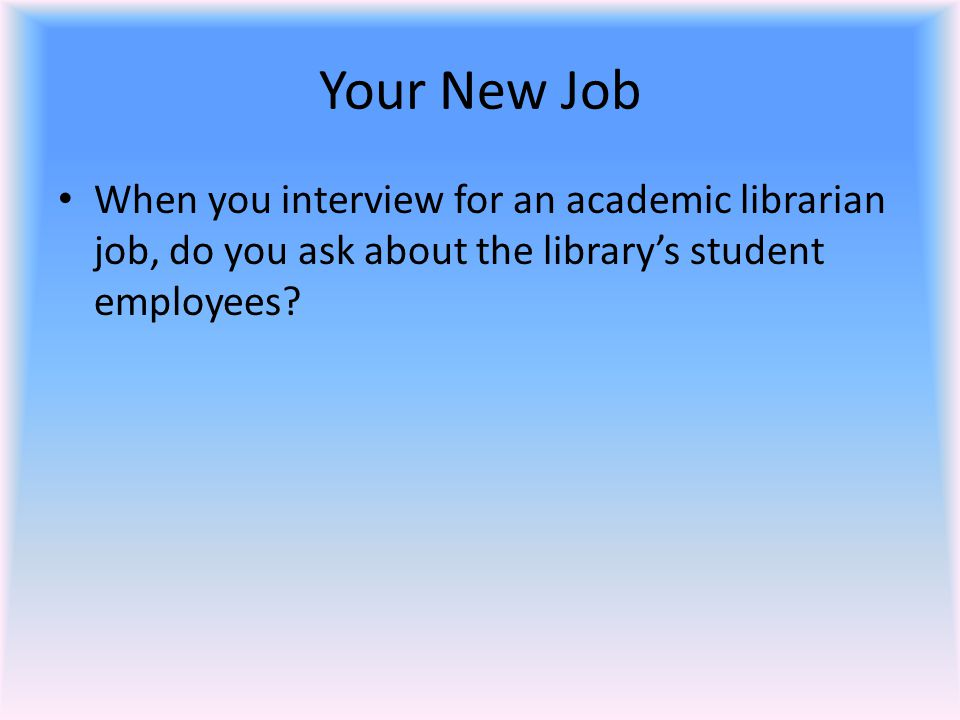 Your New Job When you interview for an academic librarian job, do you ask about the library's student employees