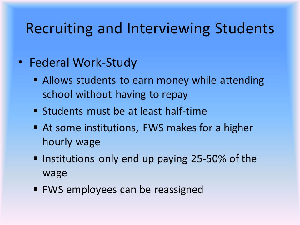Recruiting and Interviewing Students Federal Work-Study  Allows students to earn money while attending school without having to repay  Students must be at least half-time  At some institutions, FWS makes for a higher hourly wage  Institutions only end up paying 25-50% of the wage  FWS employees can be reassigned