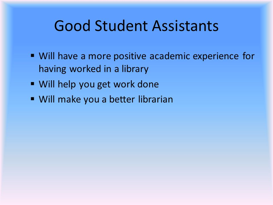 Good Student Assistants  Will have a more positive academic experience for having worked in a library  Will help you get work done  Will make you a better librarian