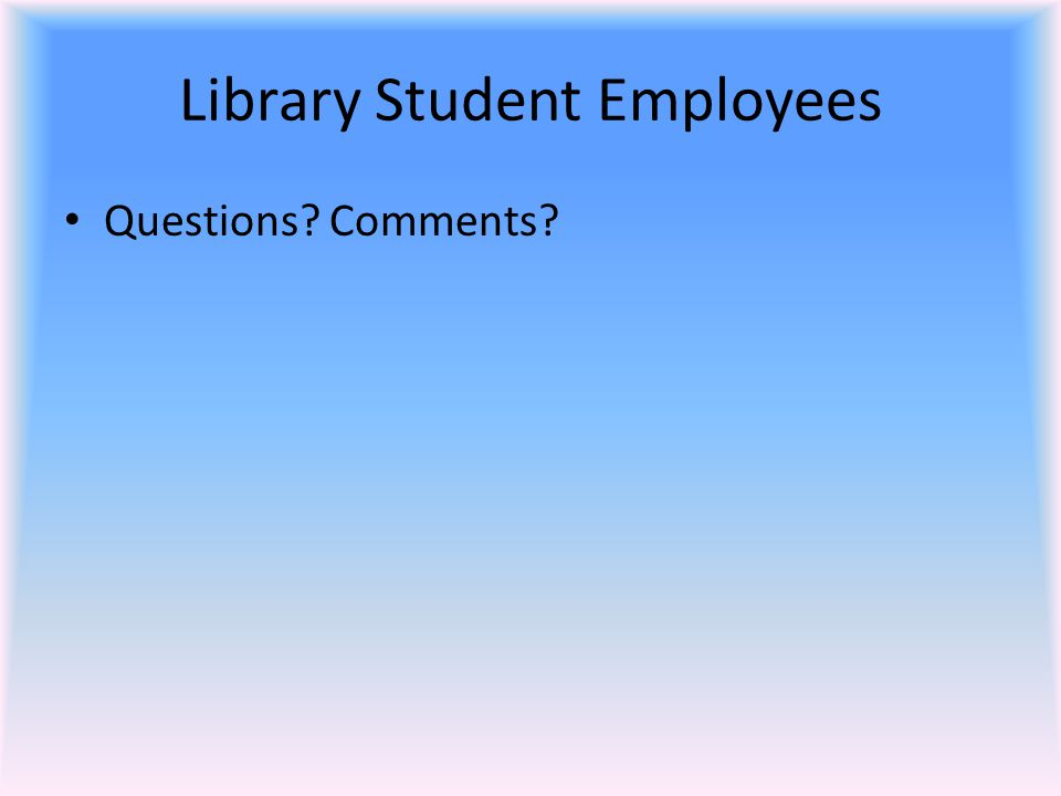 Library Student Employees Questions Comments