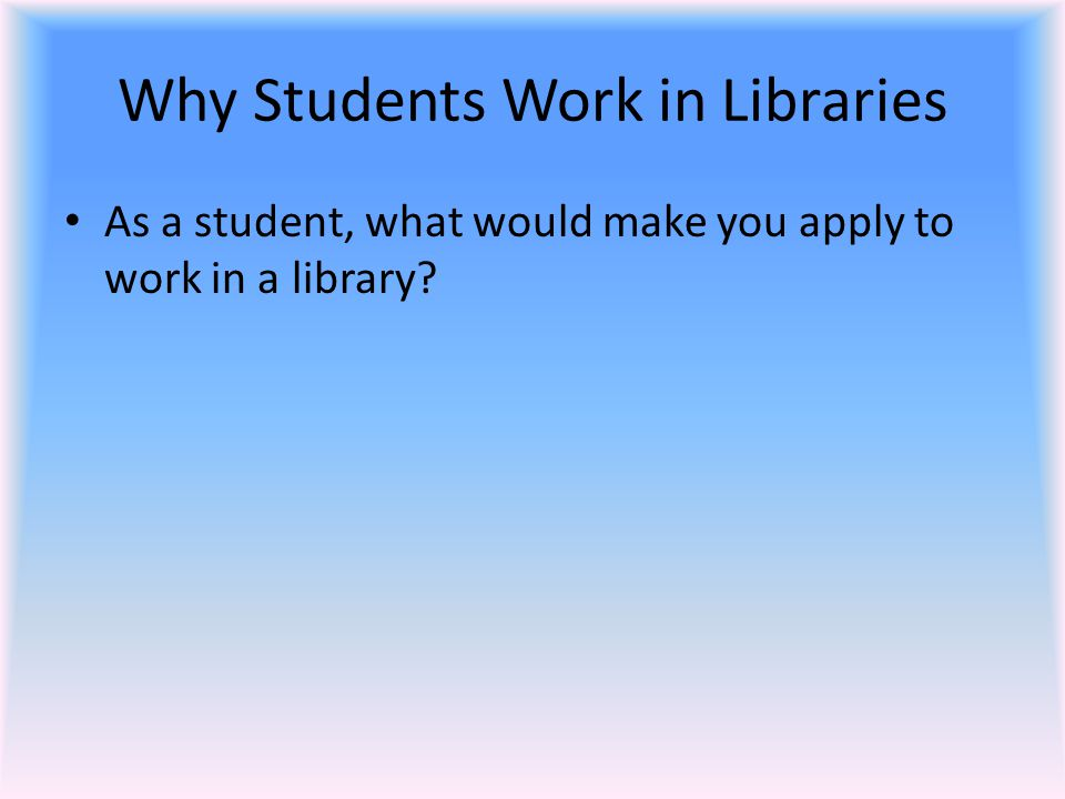 Why Students Work in Libraries As a student, what would make you apply to work in a library