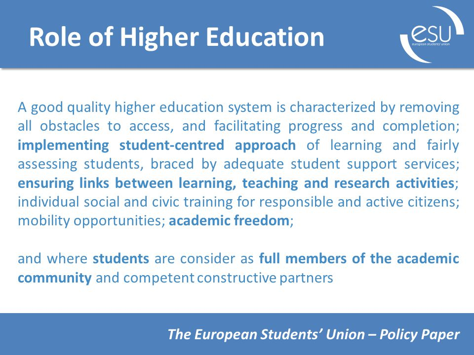Role of Higher Education A good quality higher education system is characterized by removing all obstacles to access, and facilitating progress and completion; implementing student-centred approach of learning and fairly assessing students, braced by adequate student support services; ensuring links between learning, teaching and research activities; individual social and civic training for responsible and active citizens; mobility opportunities; academic freedom; and where students are consider as full members of the academic community and competent constructive partners The European Students' Union – Policy Paper