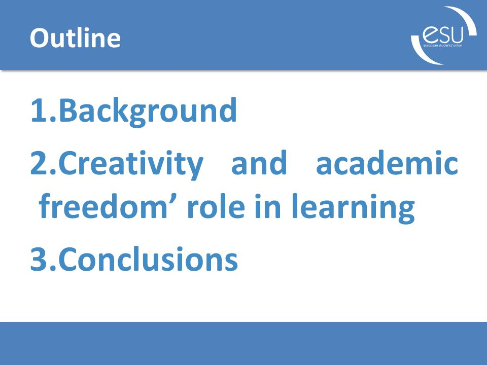 Outline 1.Background 2.Creativity and academic freedom' role in learning 3.Conclusions
