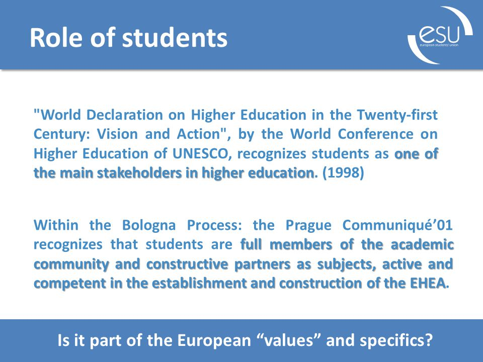 Role of students one of the main stakeholders in higher education World Declaration on Higher Education in the Twenty-first Century: Vision and Action , by the World Conference on Higher Education of UNESCO, recognizes students as one of the main stakeholders in higher education.