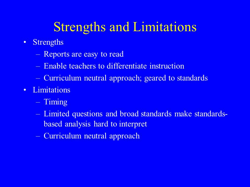 Strengths and Limitations Strengths –Reports are easy to read –Enable teachers to differentiate instruction –Curriculum neutral approach; geared to standards Limitations –Timing –Limited questions and broad standards make standards- based analysis hard to interpret –Curriculum neutral approach