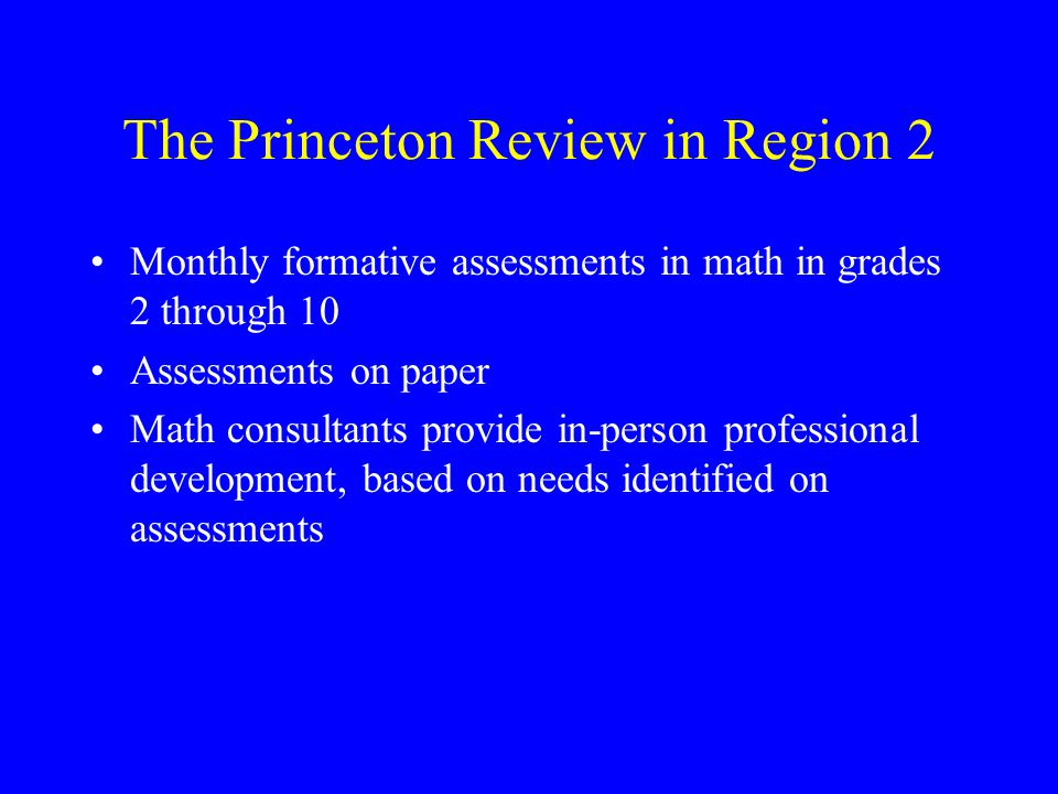The Princeton Review in Region 2 Monthly formative assessments in math in grades 2 through 10 Assessments on paper Math consultants provide in-person professional development, based on needs identified on assessments