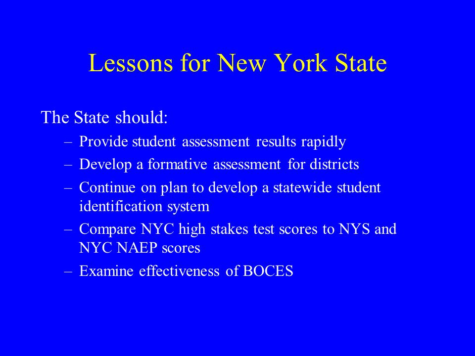 Lessons for New York State The State should: –Provide student assessment results rapidly –Develop a formative assessment for districts –Continue on plan to develop a statewide student identification system –Compare NYC high stakes test scores to NYS and NYC NAEP scores –Examine effectiveness of BOCES