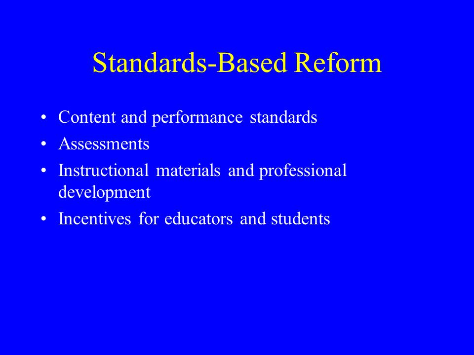 Standards-Based Reform Content and performance standards Assessments Instructional materials and professional development Incentives for educators and students
