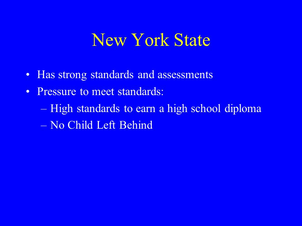 New York State Has strong standards and assessments Pressure to meet standards: –High standards to earn a high school diploma –No Child Left Behind