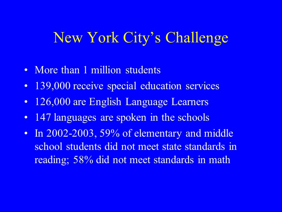 New York City's Challenge More than 1 million students 139,000 receive special education services 126,000 are English Language Learners 147 languages are spoken in the schools In 2002-2003, 59% of elementary and middle school students did not meet state standards in reading; 58% did not meet standards in math