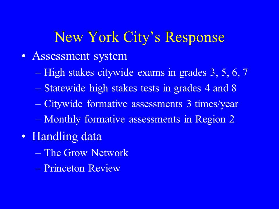 New York City's Response Assessment system –High stakes citywide exams in grades 3, 5, 6, 7 –Statewide high stakes tests in grades 4 and 8 –Citywide formative assessments 3 times/year –Monthly formative assessments in Region 2 Handling data –The Grow Network –Princeton Review
