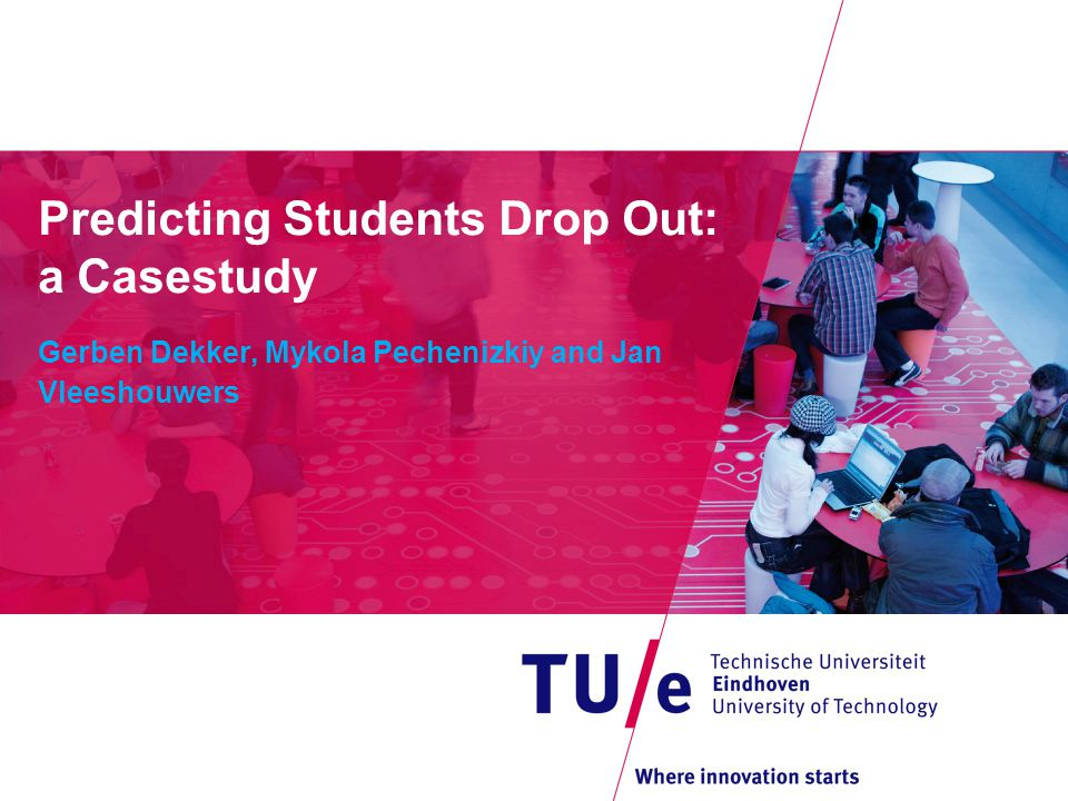 Predicting Students Drop Out: a Casestudy Gerben Dekker, Mykola Pechenizkiy and Jan Vleeshouwers