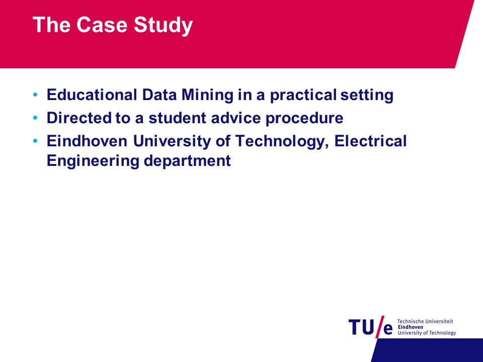 The Case Study Educational Data Mining in a practical setting Directed to a student advice procedure Eindhoven University of Technology, Electrical Engineering department
