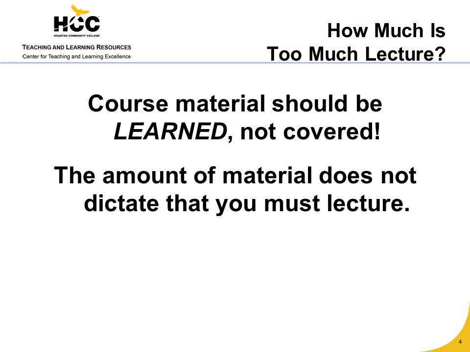 Course material should be LEARNED, not covered! The amount of material does not dictate that you must lecture. 4 How Much Is Too Much Lecture?
