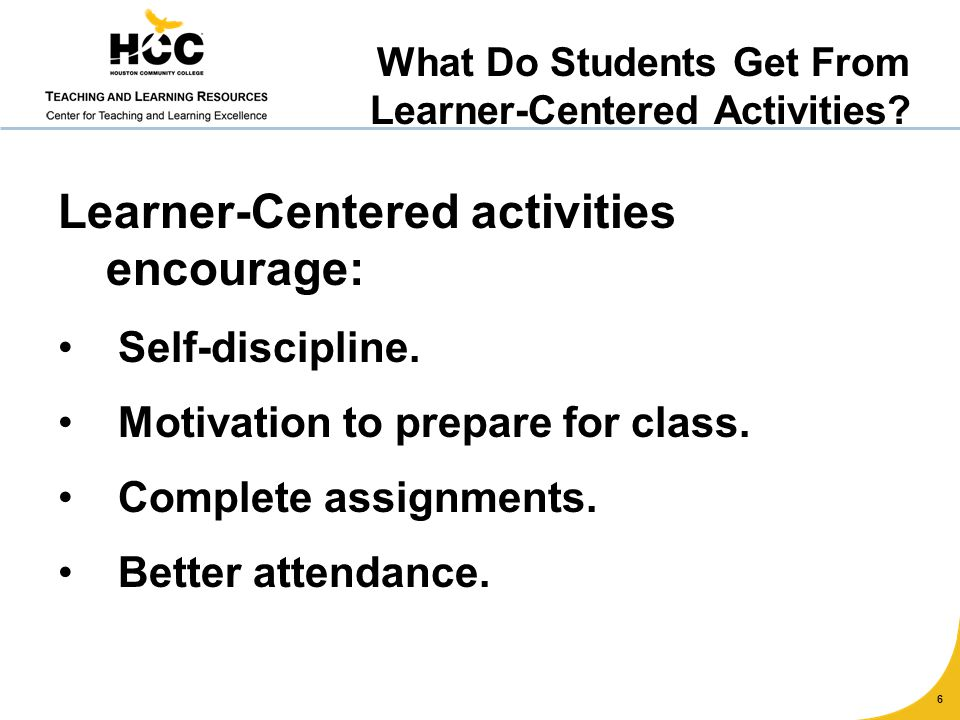 Learner-Centered activities encourage: Self-discipline. Motivation to prepare for class. Complete assignments. Better attendance. 6 What Do Students G