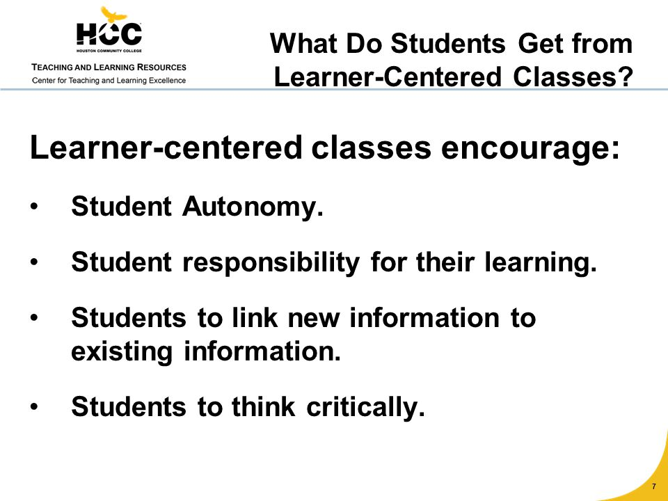 Learner-centered classes encourage: Student Autonomy. Student responsibility for their learning. Students to link new information to existing informat