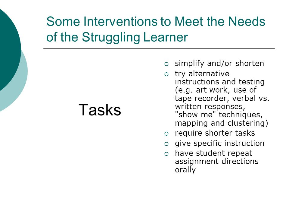 Some Interventions to Meet the Needs of the Struggling Learner Tasks ssimplify and/or shorten ttry alternative instructions and testing (e.g.