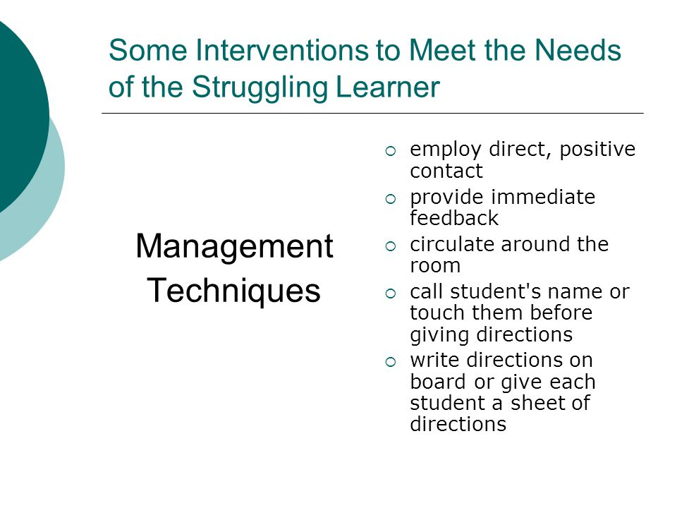 Some Interventions to Meet the Needs of the Struggling Learner Management Techniques eemploy direct, positive contact pprovide immediate feedback ccirculate around the room ccall student s name or touch them before giving directions wwrite directions on board or give each student a sheet of directions