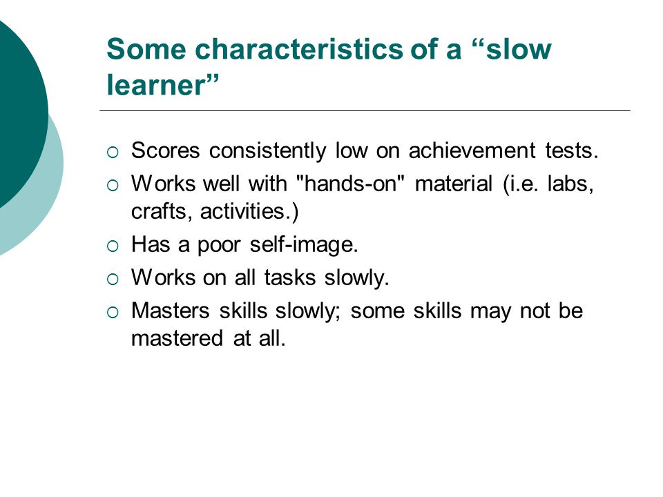 Some characteristics of a slow learner  Scores consistently low on achievement tests.