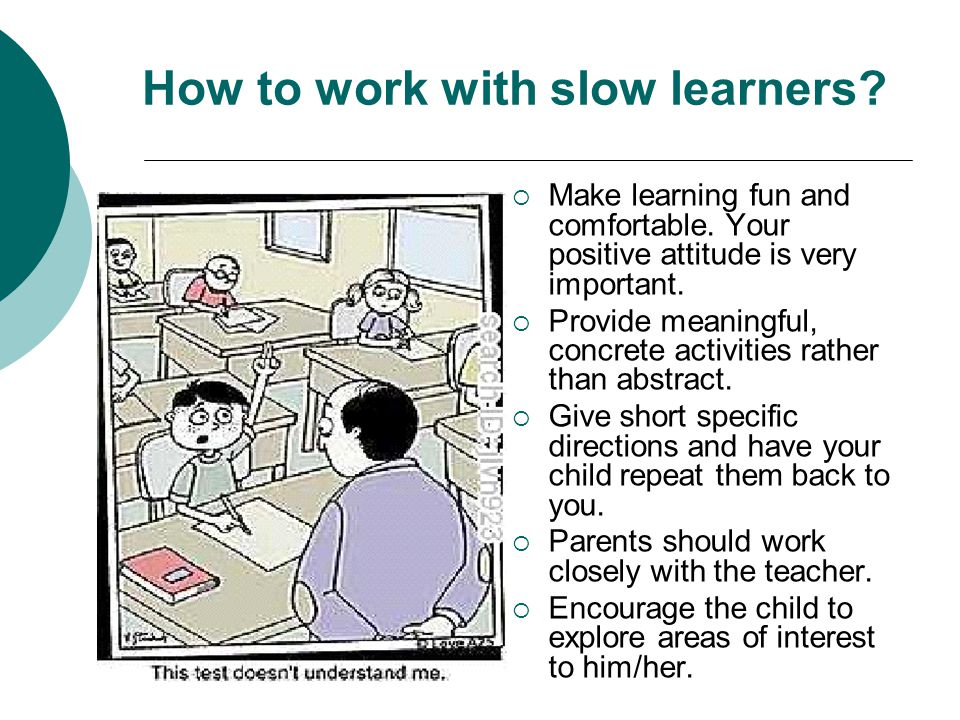 How to work with slow learners. Make learning fun and comfortable.